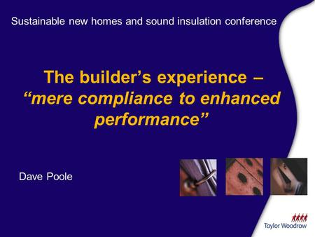 The builders experience – mere compliance to enhanced performance Sustainable new homes and sound insulation conference Dave Poole.