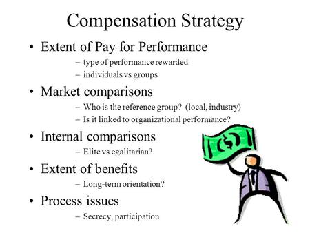 Compensation Strategy Extent of Pay for Performance –type of performance rewarded –individuals vs groups Market comparisons –Who is the reference group?