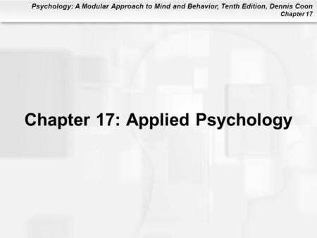 Psychology: A Modular Approach to Mind and Behavior, Tenth Edition, Dennis Coon Chapter 17 Chapter 17: Applied Psychology.