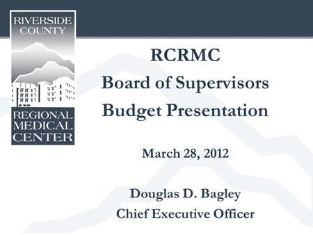 RCRMC Board of Supervisors Budget Presentation March 28, 2012 Douglas D. Bagley Chief Executive Officer.
