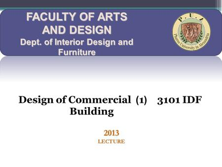 FACULTY OF ARTS AND DESIGN Dept. of Interior Design and Furniture 3101 IDF (1) Design of Commercial Building 2013 LECTURE.