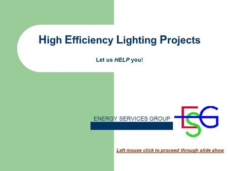 H igh E fficiency L ighting P rojects Let us HELP you! Left mouse click to proceed through slide show ENERGY SERVICES GROUP.