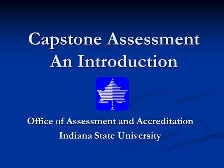 Capstone Assessment An Introduction Office of Assessment and Accreditation Indiana State University.
