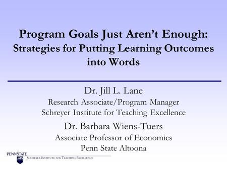 Program Goals Just Arent Enough: Strategies for Putting Learning Outcomes into Words Dr. Jill L. Lane Research Associate/Program Manager Schreyer Institute.