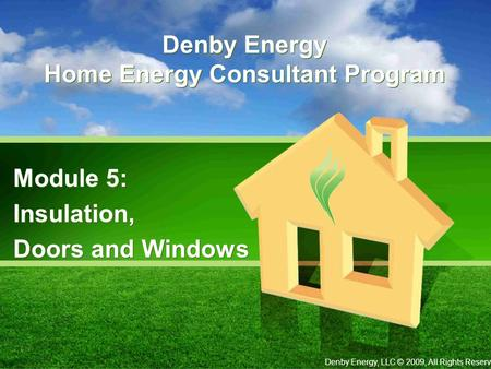 Denby Energy Home Energy Consultant Program Module 5: Insulation, Doors and Windows Module 5: Insulation, Doors and Windows Denby Energy, LLC © 2009, All.