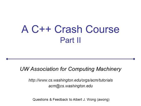A C++ Crash Course Part II UW Association for Computing Machinery  Questions & Feedback.