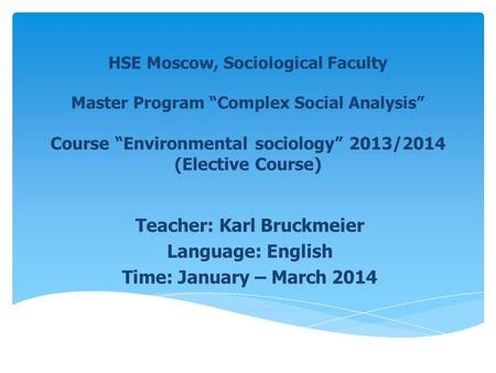 HSE Moscow, Sociological Faculty Master Program Complex Social Analysis Course Environmental sociology 2013/2014 (Elective Course) Teacher: Karl Bruckmeier.