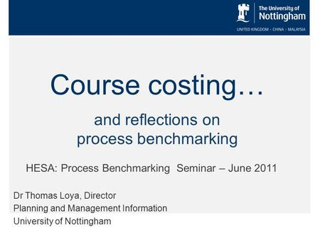 Course costing… Dr Thomas Loya, Director Planning and Management Information University of Nottingham HESA: Process Benchmarking Seminar – June 2011 and.