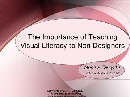 Copyrights 2007, M.J. Zarzycka, The Importance of Teaching Visual Literacy to Non-Designers The Importance of Teaching Visual Literacy to Non-Designers.