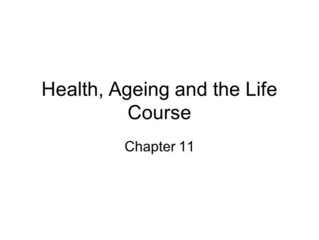 Health, Ageing and the Life Course Chapter 11. Main points Old age and ill health are not synonymous, with the majority of older people living fit, healthy.