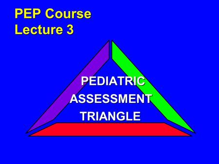 PEP Course Lecture 3 PEDIATRIC PEDIATRICASSESSMENT TRIANGLE TRIANGLE.