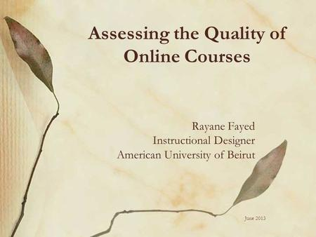 Assessing the Quality of Online Courses Rayane Fayed Instructional Designer American University of Beirut June 2013.