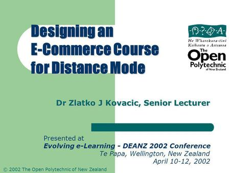 © 2002 The Open Polytechnic of New Zealand Dr Zlatko J Kovacic, Senior Lecturer Designing an E-Commerce Course for Distance Mode Presented at Evolving.