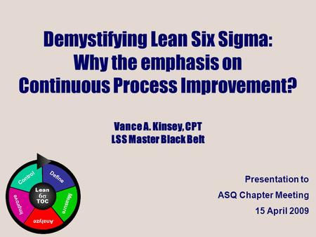 Demystifying Lean Six Sigma: Why the emphasis on Continuous Process Improvement? Vance <strong>A</strong>. Kinsey, CPT LSS Master Black Belt ICONS Note that Lean Six Sigma.