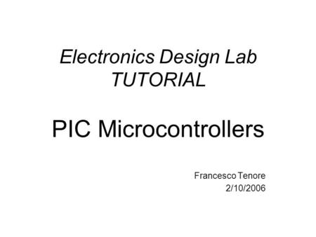 Electronics Design Lab TUTORIAL PIC Microcontrollers Francesco Tenore 2/10/2006.