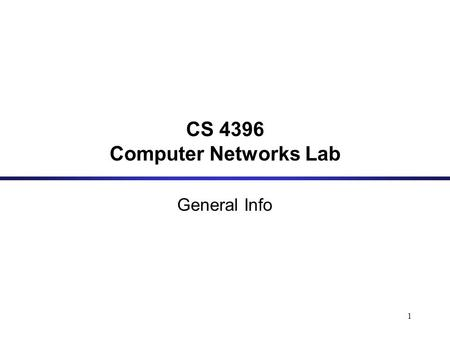 1 CS 4396 Computer Networks Lab General Info. 2 Goal: This course aims at helping students get more insight into how the Internet works and gain hands.