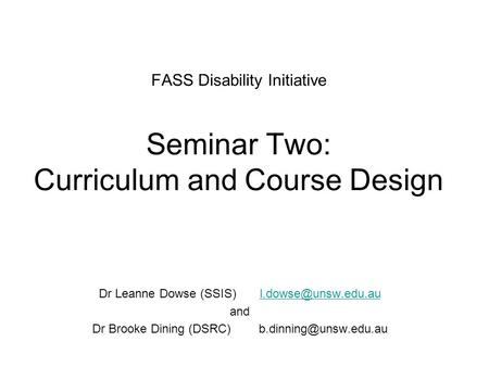 FASS Disability Initiative Seminar Two: Curriculum and Course Design Dr Leanne Dowse (SSIS) and Dr Brooke Dining.
