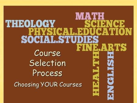 Choosing YOUR Courses Course Selection Process. The Course Selection Process Explanation of classes offered Explanation of classes offered Look through.