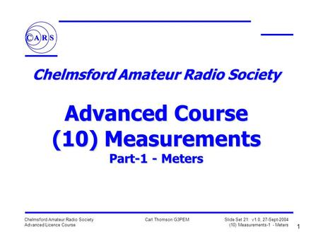 1 Chelmsford Amateur Radio Society Advanced Licence Course Carl Thomson G3PEM Slide Set 21: v1.0, 27-Sept-2004 (10) Measurements-1 - Meters Chelmsford.