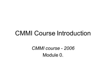 CMMI Course Introduction CMMI course - 2006 Module 0.