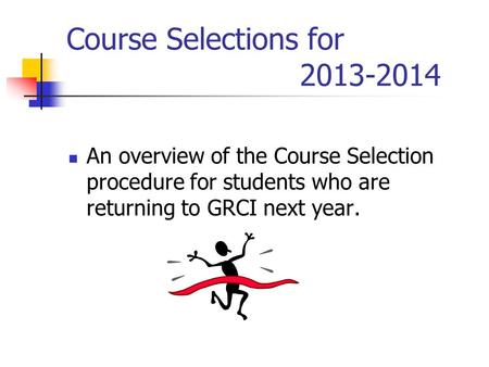 Course Selections for 2013-2014 An overview of the Course Selection procedure for students who are returning to GRCI next year.