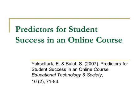 Predictors for Student Success in an Online Course Yukselturk, E. & Bulut, S. (2007). Predictors for Student Success in an Online Course. Educational Technology.
