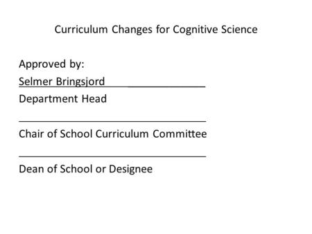 Curriculum Changes for Cognitive Science Approved by: Selmer Bringsjord _____________ Department Head Chair of School Curriculum Committee Dean of School.