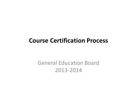 Course Certification Process General Education Board 2013-2014.
