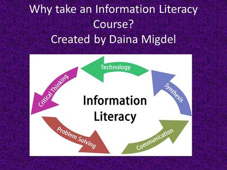 Why take an Information Literacy Course? Created by Daina Migdel.