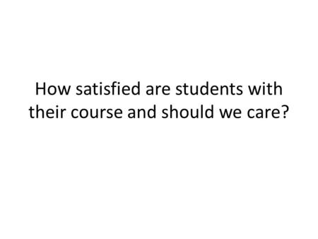 How satisfied are <strong>students</strong> with their course and should we care?
