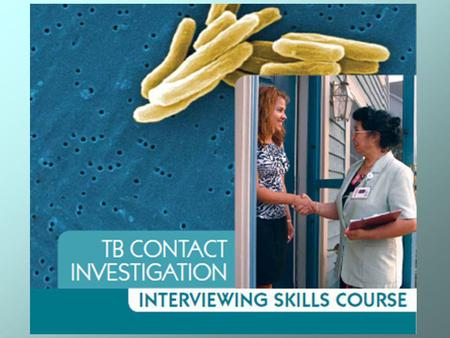 Course Goal To improve the TB contact investigation interviewing skills of health care workers 2.