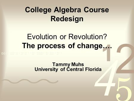 College Algebra Course Redesign Evolution or Revolution? The process of change…. Tammy Muhs University of Central Florida.