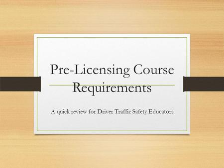 Pre-Licensing Course Requirements A quick review for Driver Traffic Safety Educators.