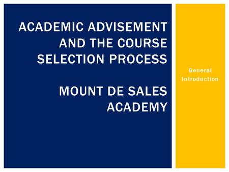 General Introduction ACADEMIC ADVISEMENT AND THE COURSE SELECTION PROCESS MOUNT DE SALES ACADEMY.