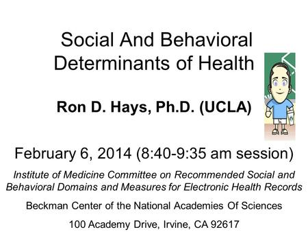 Social And Behavioral Determinants of Health Ron D. Hays, Ph.D. (UCLA) February 6, 2014 (8:40-9:35 am session) Institute of Medicine Committee on Recommended.