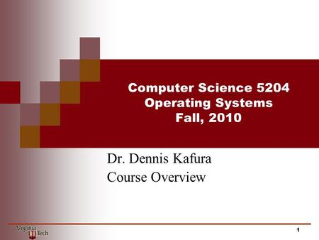 Computer Science 5204 Operating Systems Fall, 2010 Dr. Dennis Kafura Course Overview 1.