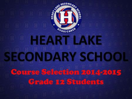 HEART LAKE SECONDARY SCHOOL Course Selection 2014-2015 Grade 12 Students.