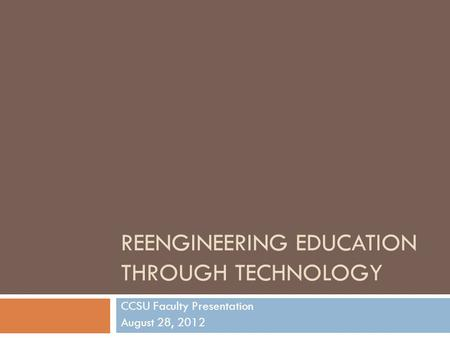 REENGINEERING EDUCATION THROUGH TECHNOLOGY CCSU Faculty Presentation August 28, 2012.