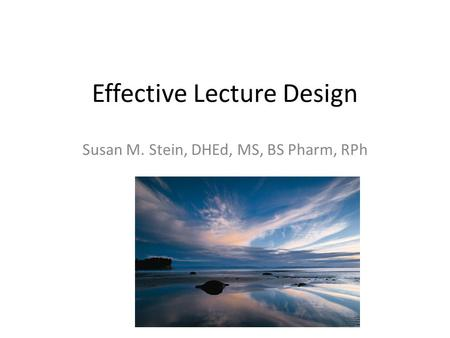 Effective Lecture Design Susan M. Stein, DHEd, MS, BS Pharm, RPh.