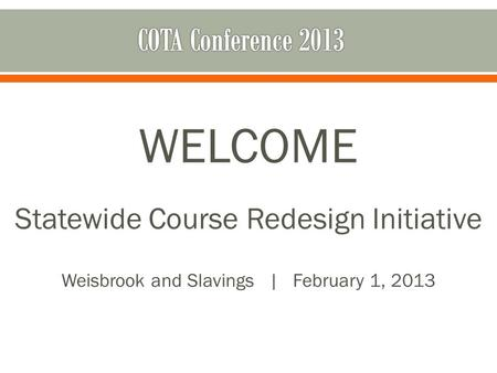 WELCOME Statewide Course Redesign Initiative Weisbrook and Slavings | February 1, 2013.