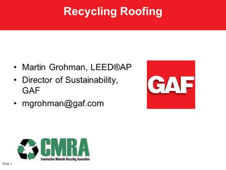 Martin Grohman, LEED®AP Director of Sustainability, GAF Slide 1 Recycling Roofing.