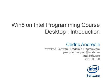 Win8 on Intel Programming Course Desktop : Introduction Cédric Andreolli  Intel Software.