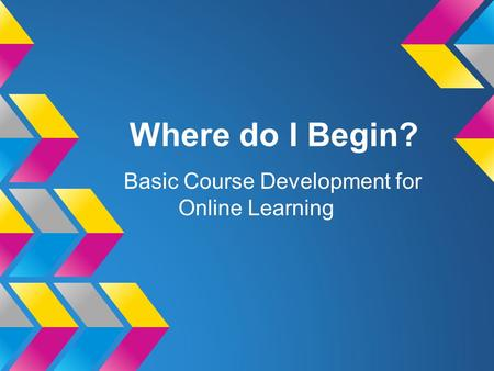 Where do I Begin? Basic Course Development for Online Learning.