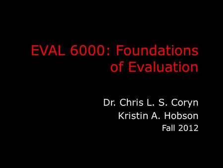 EVAL 6000: Foundations of Evaluation Dr. Chris L. S. Coryn Kristin A. Hobson Fall 2012.
