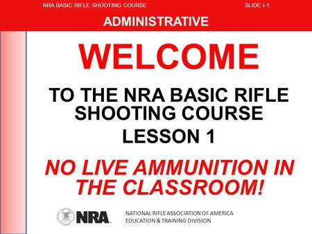 WELCOME TO THE NRA BASIC RIFLE SHOOTING COURSE LESSON 1 NO LIVE AMMUNITION IN THE CLASSROOM! NATIONAL RIFLE ASSOCIATION OF AMERICA EDUCATION & TRAINING.