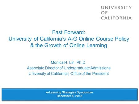 Fast Forward: University of Californias A-G Online Course Policy & the Growth of Online Learning Monica H. Lin, Ph.D. Associate Director of Undergraduate.