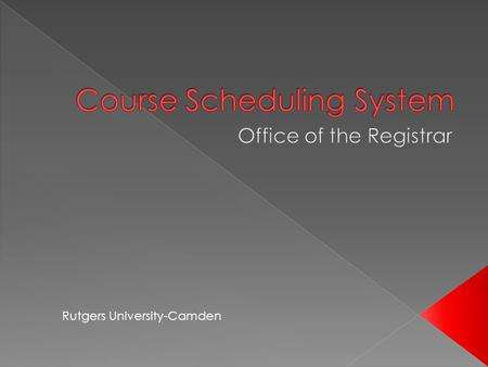 Rutgers University-Camden. The CSS-Course Scheduling System is a web-based application. The purpose of the application is to provide a mechanism for.