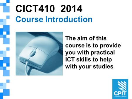 CICT410 2014 Course Introduction The aim of this course is to provide you with practical ICT skills to help with your studies.