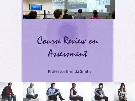 Course Review on Assessment Professor Brenda Smith.