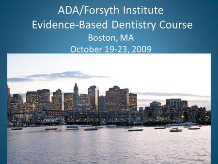 ADA/Forsyth Institute Evidence-Based Dentistry Course Boston, MA October 19-23, 2009.